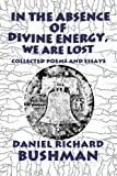 In the Absence of Divine Energy, We Are Lost: Collected Poems and Essays, Daniel Richard Bushman, 1451285698