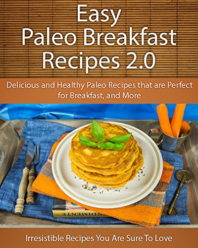 Easy Paleo Breakfast 2.0 Recipes: Delicious and Healthy Paleo recipes that are Perfect for Breakfast and More (The Easy Recipe) by Echo Bay Books