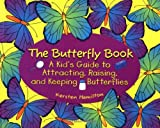 The Butterfly Book: A Kid's Guide to Attracting, Raising, and Keeping Butterflies