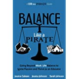 Balance Like a Pirate: Going beyond Work-Life Balance to Ignite Passion and Thrive as an Educator (A Lead Like a PIRATE Guide