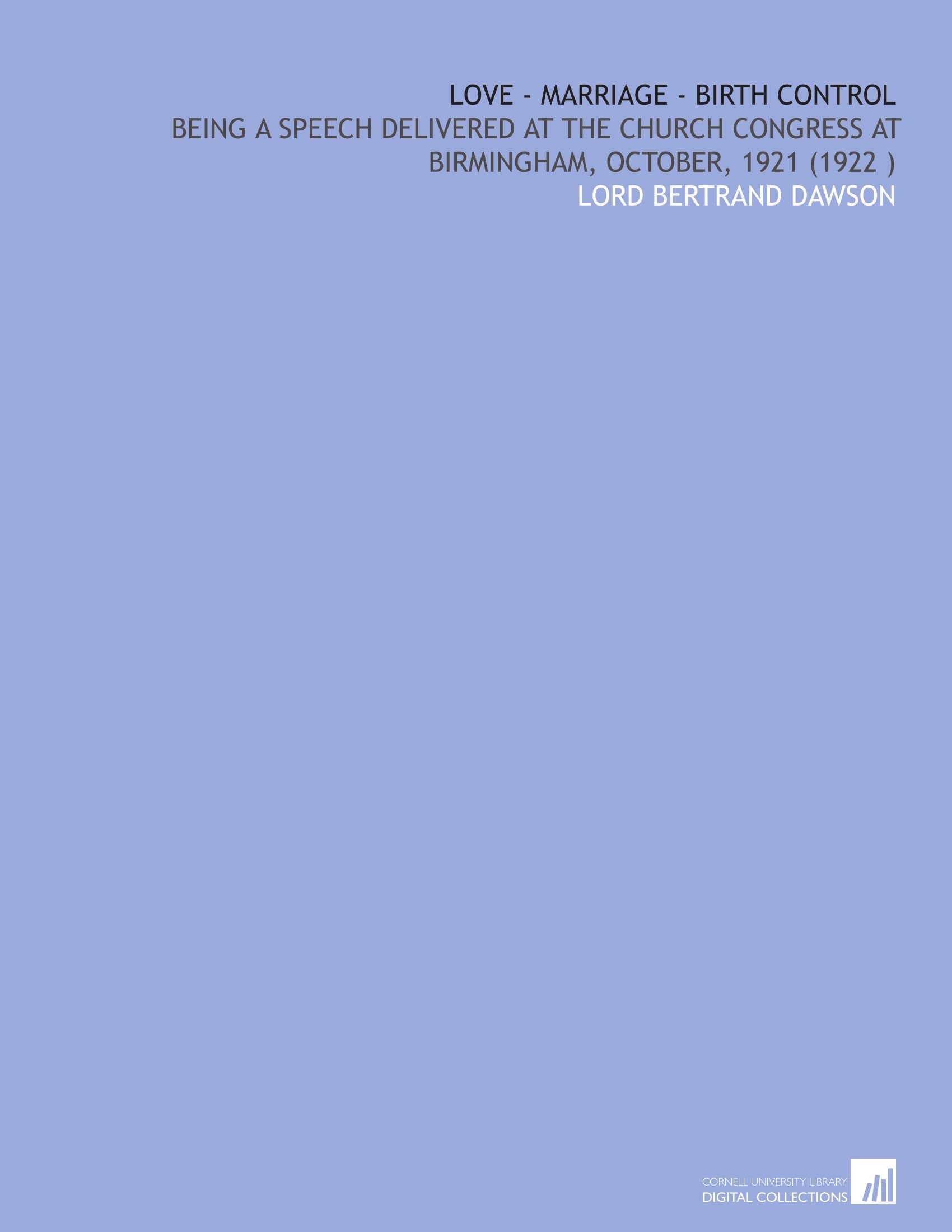 Download Love - Marriage - Birth Control: Being a Speech Delivered at the Church Congress at Birmingham, October, 1921 (1922 ) pdf