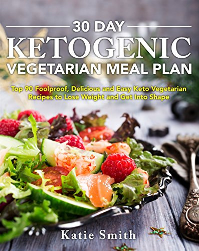 30 Day Ketogenic Vegetarian Meal Plan: Top 90 Foolproof, Delicious and Easy Keto Vegetarian Recipes to Lose Weight and Get Into Shape by Katie Smith