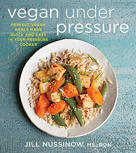 Vegan Under Pressure: Perfect Vegan Meals Made Quick and Easy in Your Pressure Cooker by Jill Nussinow