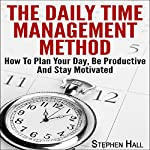 The Daily Time Management Method: How to Plan Your Day, Be Productive and Stay Motivated | Stephen Hall