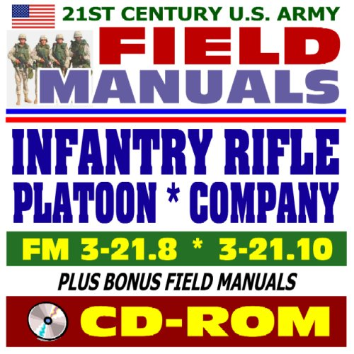 21st Century U.S. Army Field Manuals: Infantry Rifle Company FM 3-21.10 and Infantry Rifle Platoon and Squad FM 3-21.8 (CD-ROM) (Fm 3 21-10 The Infantry Rifle Company)