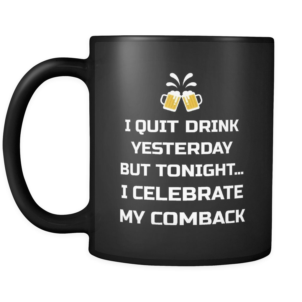 Beer Cup Coffee Mug: I Quit Drink Yesterday But Tonight...I Celebrate My Comeback- Ceramic Tea Funny Mug 11OZ Gift For Friend, Men, Women Drinker, Team Joke Drinking Glass CM.B.8