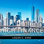 High Finance: The Secrets Wall Street Doesn't Want You to Know | Logan C. Kane
