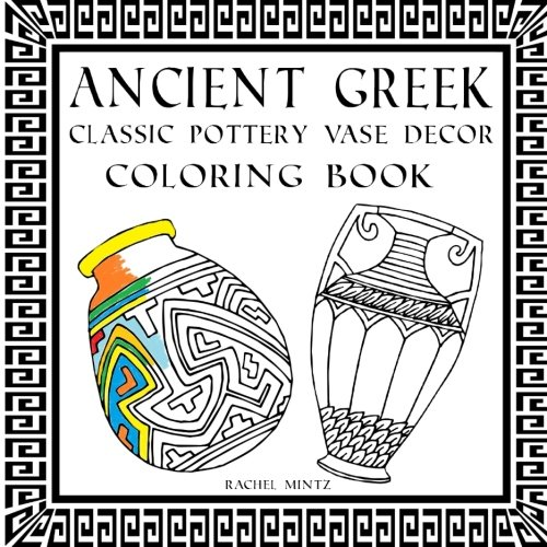 - Ancient Greek - Coloring Book of Classic Pottery Vase Decor -: Relaxing Mind Cleaning Coloring Book – Of Greek Wine Vessels