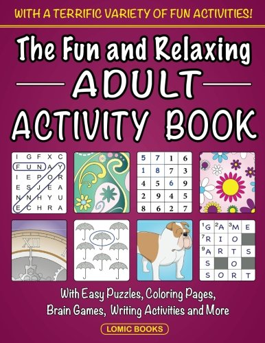 The Fun and Relaxing Adult Activity Book: With Easy Puzzles, Coloring Pages, Writing Activities, Brain Games and Much More -