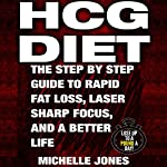HCG Diet: The Step-by-Step Guide to Rapid Fat Loss, Laser Sharp Focus, and a Better Life | Michelle Jones