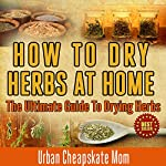 How to Dry Herbs at Home: The Ultimate Guide to Drying Herbs |  Urban Cheapskate Mom