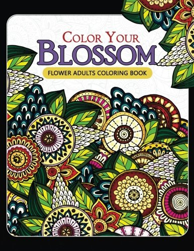 Color Your Blossom Flower Adults Coloring Book: Adult Coloring Books Flowers Patterns for Relaxation