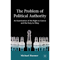 The Problem of Political Authority: An Examination of the Right to Coerce and the Duty to Obey (English Edition)