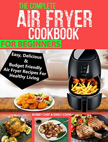 THE COMPLETE AIR FRYER COOKBOOK FOR BEGINNERS: Easy, Delicious And Budget Friendly Air Fryer Recipes For Healthy Living by Bobby Chef, Emily Cook