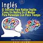 Inglés [English]: El Secreto Para Hablar Inglés Como un Nativo en 6 Meses Para Personas Ocupadas [The Secret to Speaking English Like a Native in Six Months for Busy People] Audiobook by Ken Xiao Narrated by Jake Caceres