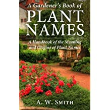 A Gardener's Book of Plant Names: A Handbook of the Meaning and Origins of Plant Names