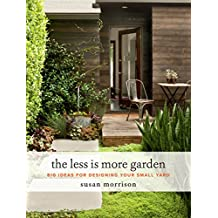 The Less Is More Garden: Big Ideas for Designing Your Small Yard
