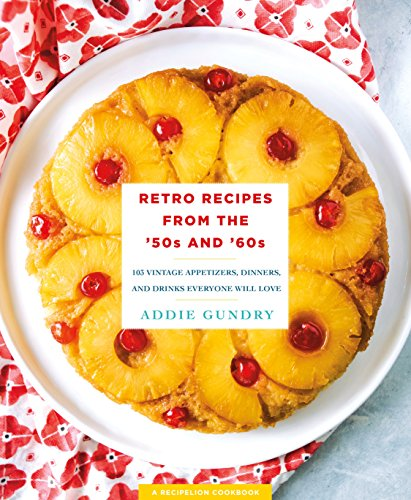 Retro Recipes from the '50s and '60s: 103 Vintage Appetizers, Dinners, and Drinks Everyone Will Love by [Gundry, Addie]