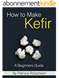 How to Make Kefir - A Beginners Guide (English Edition)