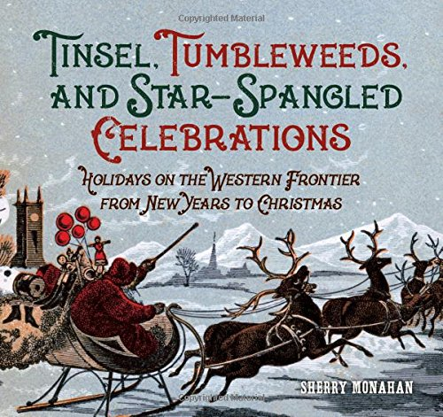 Tinsel, Tumbleweeds, and Star-Spangled Celebrations: Holidays on the Western Frontier from New Year's to Christmas by Sherry Monahan