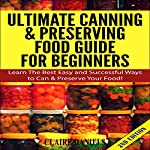 Ultimate Canning and Preserving Food Guide for Beginners: Learn the Best, Easy, and Successful Ways to Can and Preserve Your Food! 2nd Edition | Claire Daniels