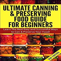 Ultimate Canning and Preserving Food Guide for Beginners: Learn the Best, Easy, and Successful Ways to Can and Preserve Your Food! 2nd Edition