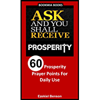 Ask And You Shall Receive Prosperity: 60 Prosperity Prayer Points For Daily Use (Ask And You Shall Receive Series Book 4)