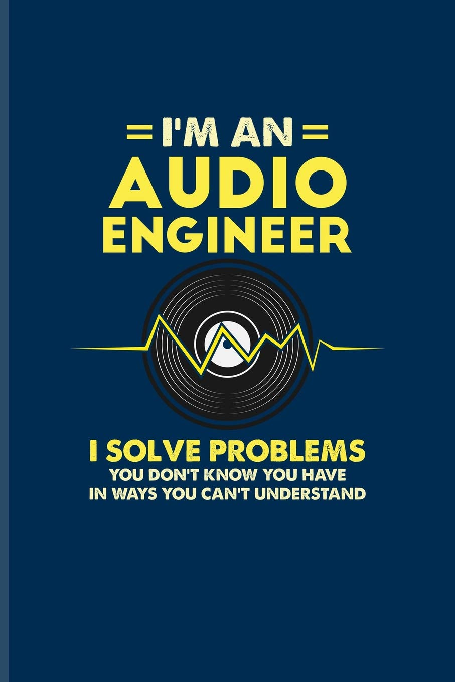 I M An Audio Engineer I Solve Problems You Don T Know You Have In Ways You Can T Understand Funny Music Quotes Journal For Sound Engineer Audio Sound Tech Fans 6x9