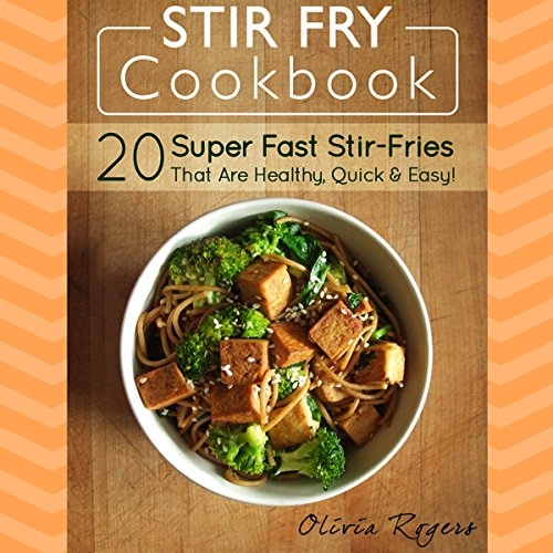 Stir Fry Cookbook: 20 Super Fast Stir-Fries That Are Healthy, Quick & Easy! by Olivia Rogers