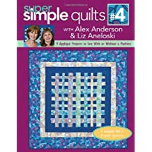 Super Simple Quilts #4 with Alex Anderson & Liz Aneloski: 9 Applique Projects to Sew with or Without a Machine