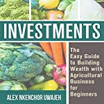 Investments: The Easy Guide to Building Wealth with Agricultural Business for Beginners | Alex Nkenchor Uwajeh
