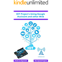 IOT Project's Using Google Assistant and other Web Technology : Best approach using the web based technology with simple explanation (English Edition)
