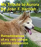 My Tribute to Aurora: Remembrances of my very unique canine companion.