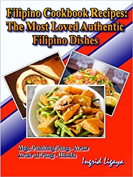 Filipino Cookbook Recipes: The Most Loved Authentic Filipino Dishes by [Ligaya, Ingrid]