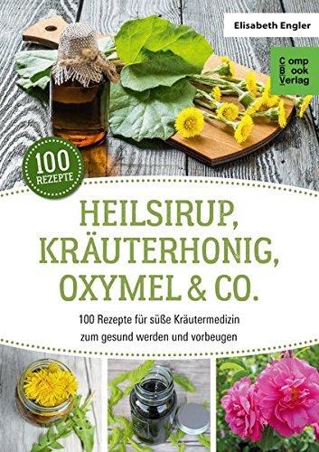 Heilsirup, Kräuterhonig, Oxymel & Co.: 100 Rezepte für süße Kräutermedizin zum gesund werden und vorbeugen (CompBook Health Edition)