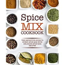 Spice Mix Cookbook: The Definitive Guide to Every Spice Mix with Delicious Spice Mix Recipes