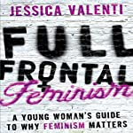 Full Frontal Feminism: A Young Woman's Guide to Why Feminism Matters | Jessica Valenti