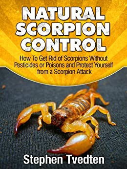 Natural Scorpion Control: How To Get Rid of Scorpions Without Pesticides or Poisons and Protect Yourself from a Scorpion Attack (Natural Pest Control Book 8) by [Tvedten, Stephen]