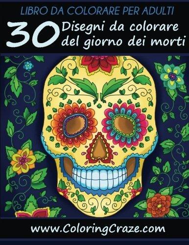 Libro da Colorare per Adulti: 30 Disegni da colorare del giorno dei morti, Serie di Libri da Colorare per Adulti da www.ColoringCraze.com (Libri da ... per adulti) (Volume 12) (Italian (Disegni Da Colorare Per Halloween)