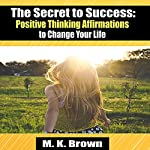 The Secret to Success: Positive Thinking Affirmations to Change Your Life | M.K. Brown