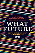 What Future 2018: The Year's Best Writing on What's Next for People, Technology, and the Planet