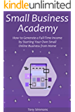 Small Business Academy: How to Generate a Full-Time Income by Starting Your Own Small Online Business from Home