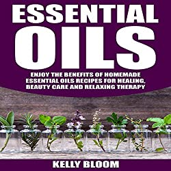 Essential Oils: Enjoy the Benefits of Homemade Essential Oils Recipes for Healing, Beauty Care and Relaxing Therapy