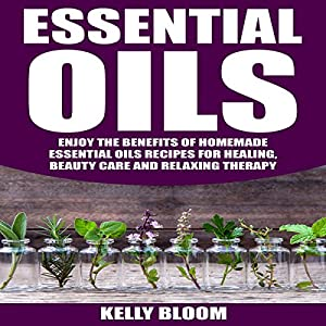 Essential Oils: Enjoy the Benefits of Homemade Essential Oils Recipes for Healing, Beauty Care and Relaxing Therapy Audiobook