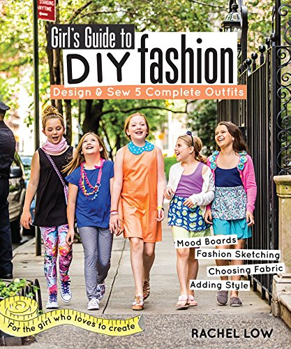 Girl's Guide to DIY Fashion: Design & Sew 5 Complete Outfits - Mood Boards - Fashion Sketching - Choosing Fabric - Adding -