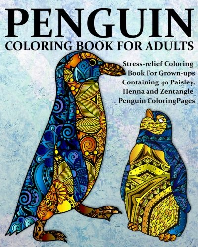 Penguin Coloring Book For Adults: Stress-relief Coloring Book For Grown-ups, Containing 40 Paisley, Henna and Zentangle Penguin Coloring Pages (Bird Coloring Books) (Volume 1)