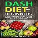 DASH Diet for Beginners with Action Plan: The Ultimate Guide to Turn Your Life Around, End Hypertension and Lose Weight Simultaneously Audiobook by Dexter Jackson Narrated by Corey Katona