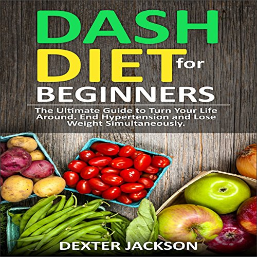DASH Diet for Beginners with Action Plan: The Ultimate Guide to Turn Your Life Around, End Hypertension and Lose Weight Simultaneously by Dexter Jackson
