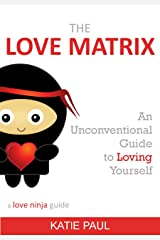 The Love Matrix - an unconventional guide to loving yourself (a love ninja guide Book 1) Kindle Edition