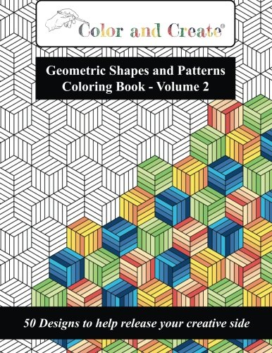 Color and Create - Geometric Shapes and Patterns Coloring Book, Vol.2: 50 Designs to help release your creative -